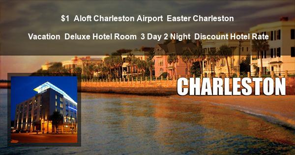 $1 | Aloft Charleston Airport | Easter Charleston Vacation | Deluxe Hotel Room | 3 Day 2 Night | Discount Hotel Rate