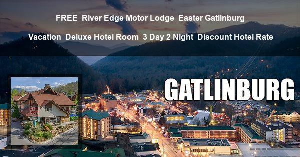 FREE | River Edge Motor Lodge | Easter Gatlinburg Vacation | Deluxe Hotel Room | 3 Day 2 Night | Discount Hotel Rate