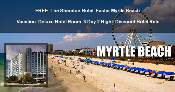 FREE | The Sheraton Hotel | Easter Myrtle Beach Vacation | Deluxe Hotel Room | 3 Day 2 Night | Discount Hotel Rate