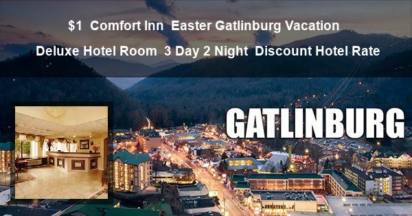 $1 | Comfort Inn | Easter Gatlinburg Vacation | Deluxe Hotel Room | 3 Day 2 Night | Discount Hotel Rate