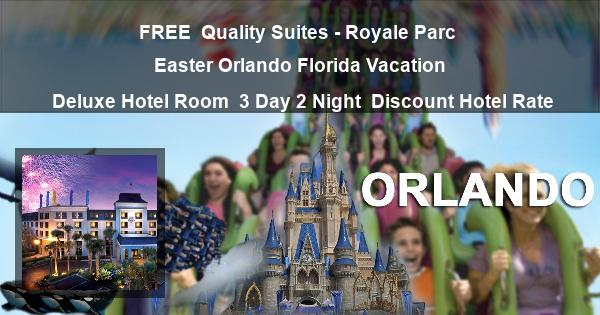 FREE | Quality Suites – Royale Parc | Easter Orlando Florida Vacation | Deluxe Hotel Room | 3 Day 2 Night | Discount Hotel Rate