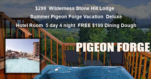 $299 | Wilderness Stone Hill Lodge | Summer Pigeon Forge Vacation | Deluxe Hotel Room | 5 day 4 night | FREE $100 Dining Dough