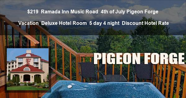 $219 | Ramada Inn Music Road | 4th of July Pigeon Forge Vacation | Deluxe Hotel Room | 5 day 4 night | Discount Hotel Rate