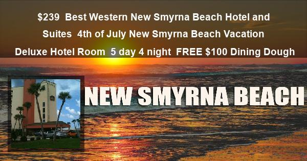 $239 | Best Western New Smyrna Beach Hotel and Suites | 4th of July New Smyrna Beach Vacation | Deluxe Hotel Room | 5 day 4 night | FREE $100 Dining Dough