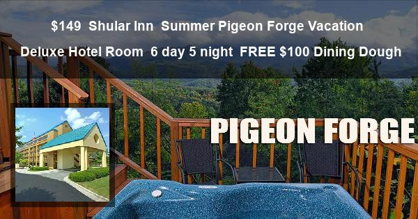 $149   Shular Inn   Summer Pigeon Forge Vacation   Deluxe Hotel Room   6 day 5 night   FREE $100 Dining Dough