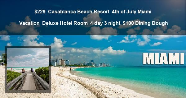 $229   Casablanca Beach Resort   4th of July Miami Vacation   Deluxe Hotel Room   4 day 3 night   $100 Dining Dough