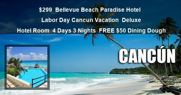 $299 | Bellevue Beach Paradise Hotel | Labor Day Cancun Vacation | Deluxe Hotel Room | 4 Days 3 Nights | FREE $50 Dining Dough