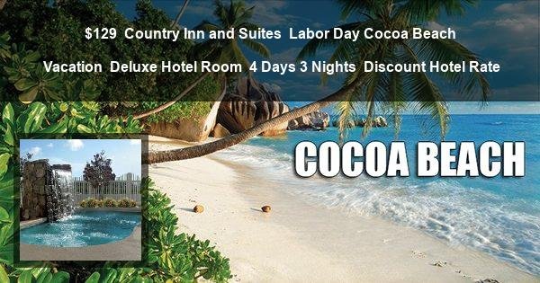 $129 | Country Inn and Suites | Labor Day Cocoa Beach Vacation | Deluxe Hotel Room | 4 Days 3 Nights | Discount Hotel Rate