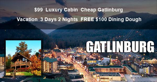 $99 | Luxury Cabin | Cheap Gatlinburg Vacation | 3 Days 2 Nights | FREE $100 Dining Dough