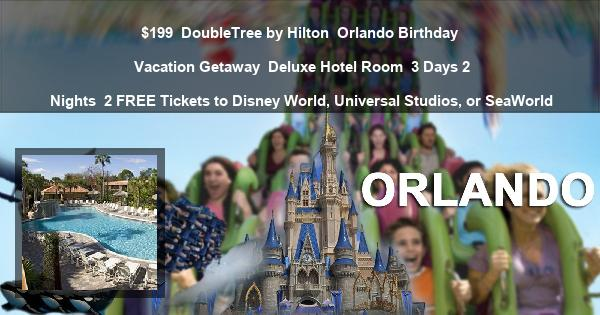 $199 | DoubleTree by Hilton | Orlando Birthday Vacation Getaway | Deluxe Hotel Room | 3 Days 2 Nights | 2 FREE Tickets to Disney World, Universal Studios, or SeaWorld