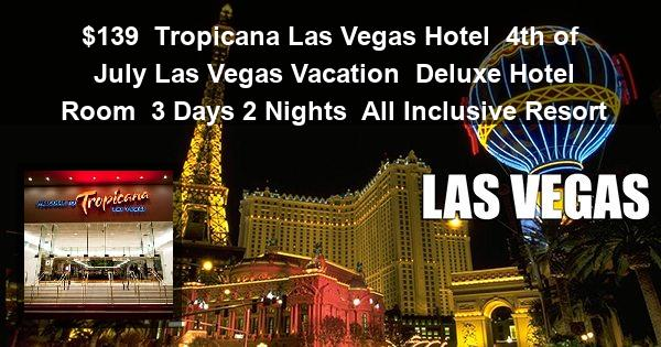 $139 | Tropicana Las Vegas Hotel | 4th of July Las Vegas Vacation | Deluxe Hotel Room | 3 Days 2 Nights | All Inclusive Resort